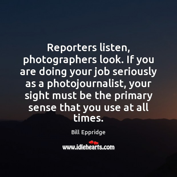 Image, Reporters listen, photographers look. If you are doing your job seriously as