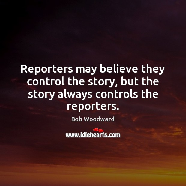 Reporters may believe they control the story, but the story always controls the reporters. Image
