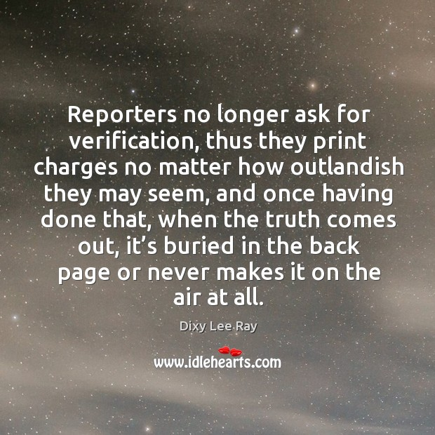 Reporters no longer ask for verification, thus they print charges no matter how outlandish they may seem Image