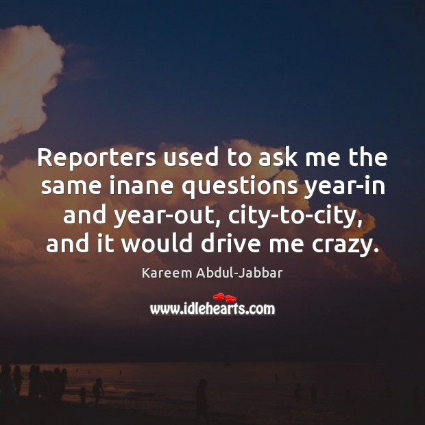 Reporters used to ask me the same inane questions year-in and year-out, Kareem Abdul-Jabbar Picture Quote