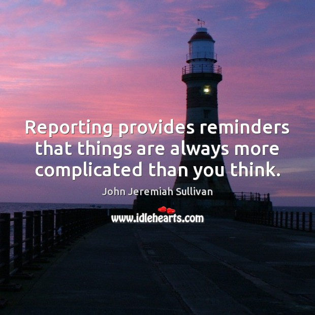 Reporting provides reminders that things are always more complicated than you think. Image