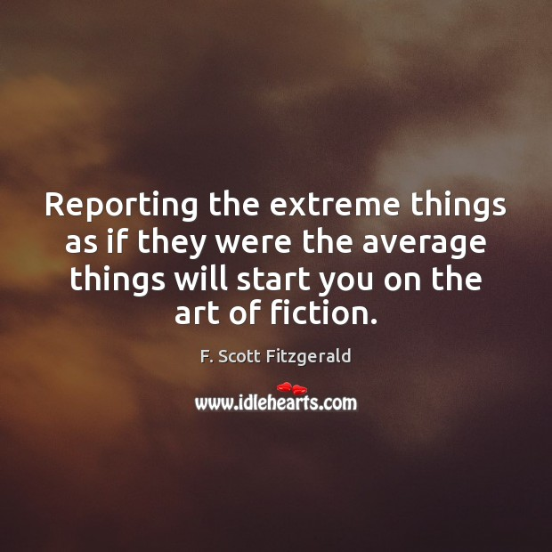 Reporting the extreme things as if they were the average things will F. Scott Fitzgerald Picture Quote