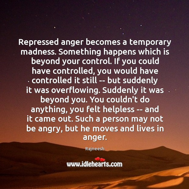 Image, Repressed anger becomes a temporary madness. Something happens which is beyond your