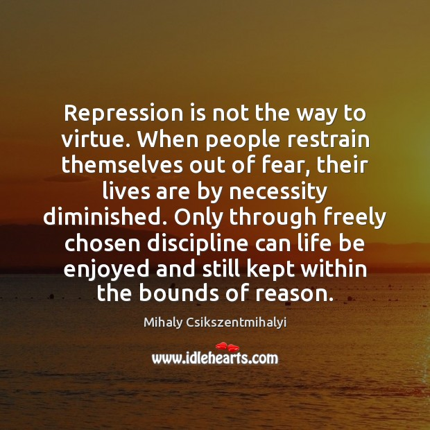 Repression is not the way to virtue. When people restrain themselves out Mihaly Csikszentmihalyi Picture Quote