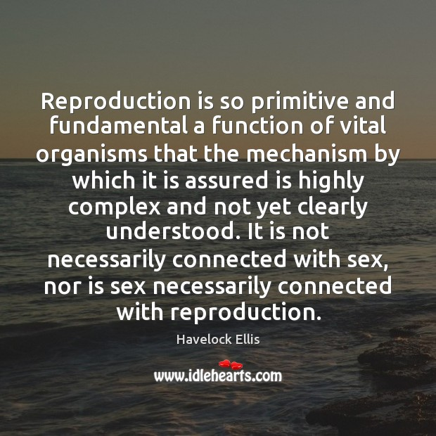 Reproduction is so primitive and fundamental a function of vital organisms that Havelock Ellis Picture Quote