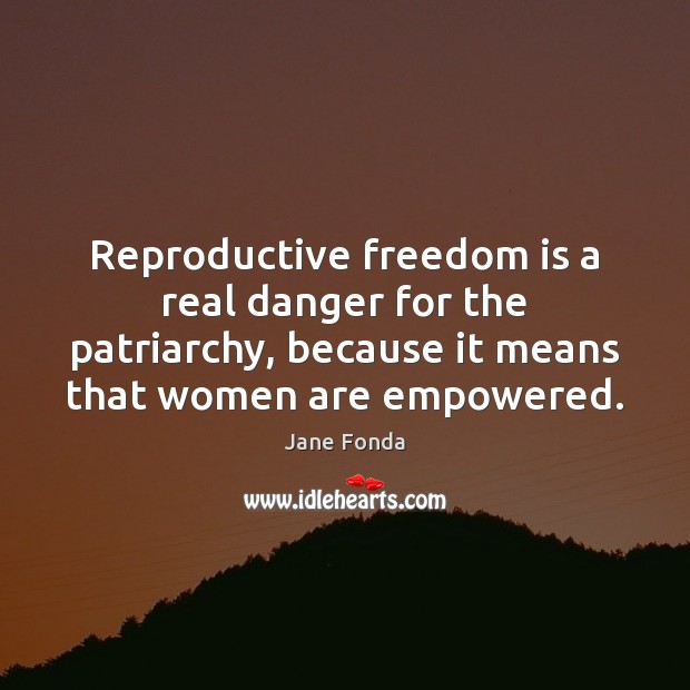 Reproductive freedom is a real danger for the patriarchy, because it means Jane Fonda Picture Quote