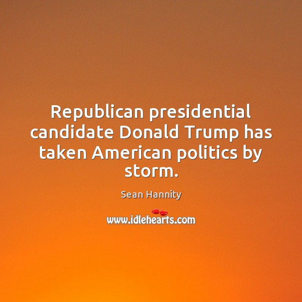 Republican presidential candidate Donald Trump has taken American politics by storm. Sean Hannity Picture Quote