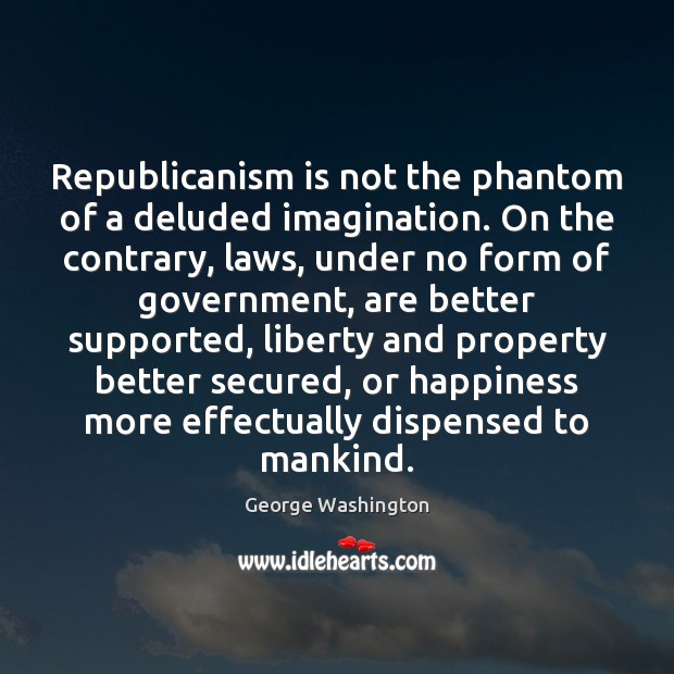 Republicanism is not the phantom of a deluded imagination. On the contrary, George Washington Picture Quote