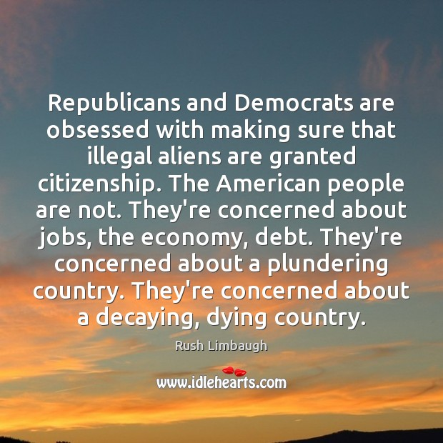 Republicans and Democrats are obsessed with making sure that illegal aliens are Rush Limbaugh Picture Quote