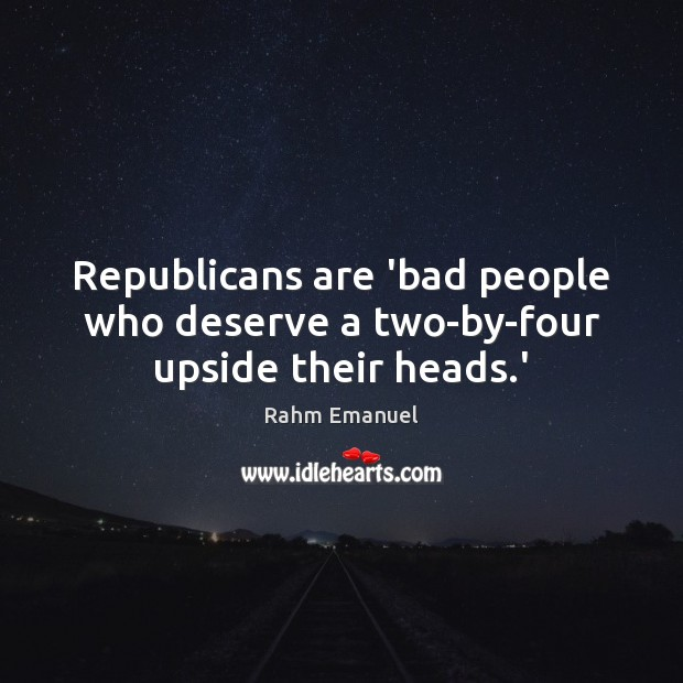 Image, Republicans are 'bad people who deserve a two-by-four upside their heads.'