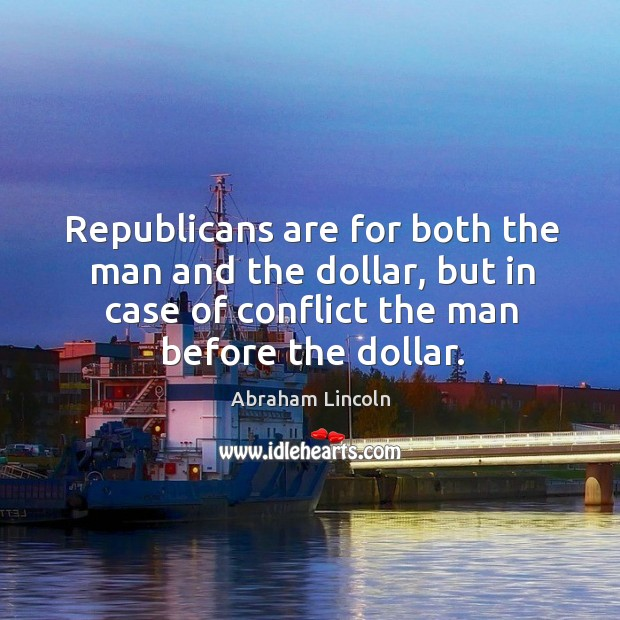 Republicans are for both the man and the dollar, but in case of conflict the man before the dollar. Image