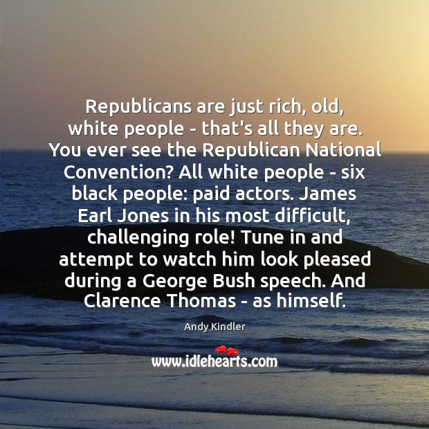 Republicans are just rich, old, white people – that's all they are. Image