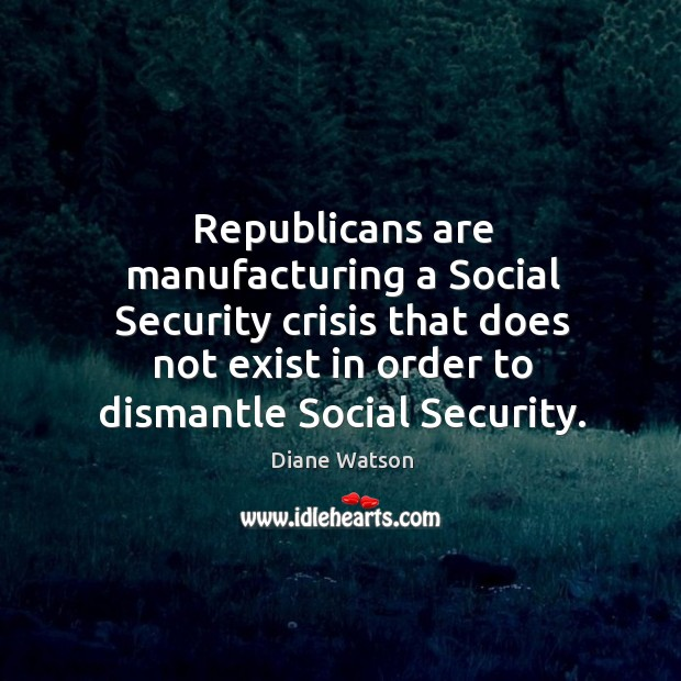 Diane Watson Picture Quote image saying: Republicans are manufacturing a social security crisis that does not exist in order to dismantle social security.