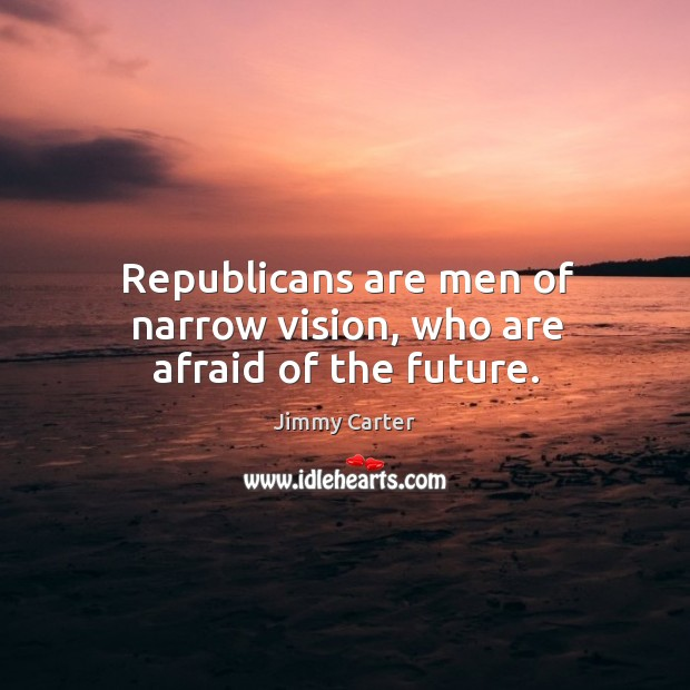 Republicans are men of narrow vision, who are afraid of the future. Image