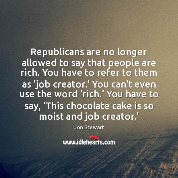 Image, Republicans are no longer allowed to say that people are rich. You