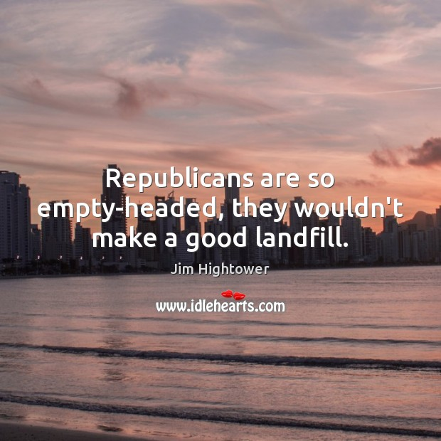 Republicans are so empty-headed, they wouldn't make a good landfill. Jim Hightower Picture Quote