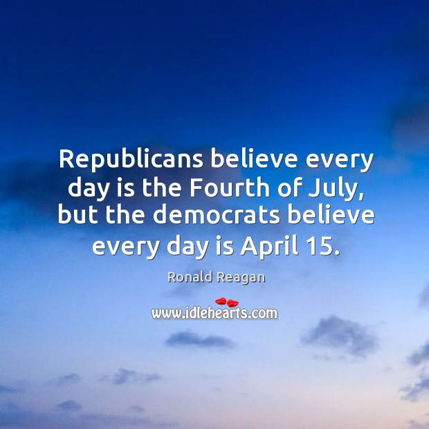 Republicans believe every day is the fourth of july, but the democrats believe every day is april 15. Image