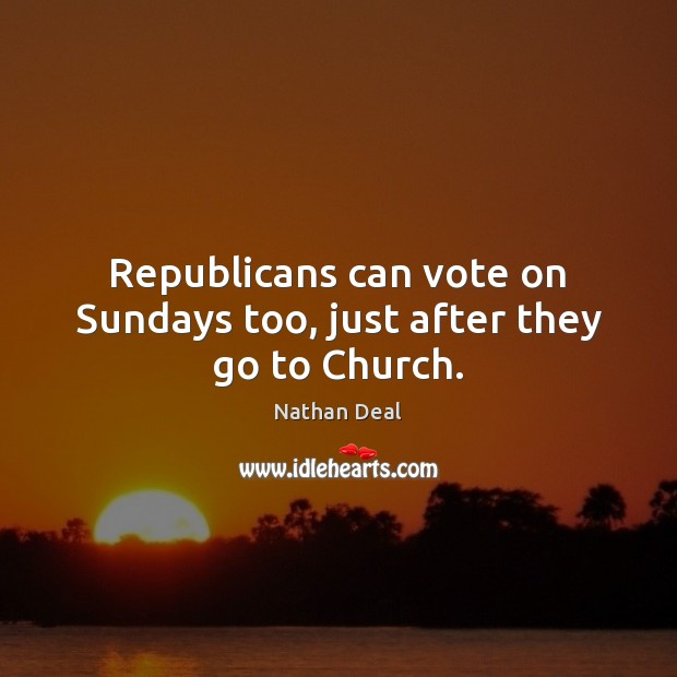Republicans can vote on Sundays too, just after they go to Church. Nathan Deal Picture Quote