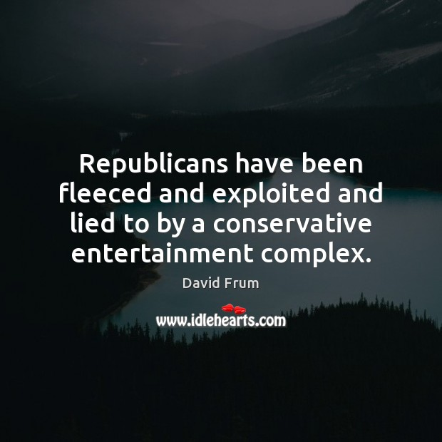 Republicans have been fleeced and exploited and lied to by a conservative David Frum Picture Quote