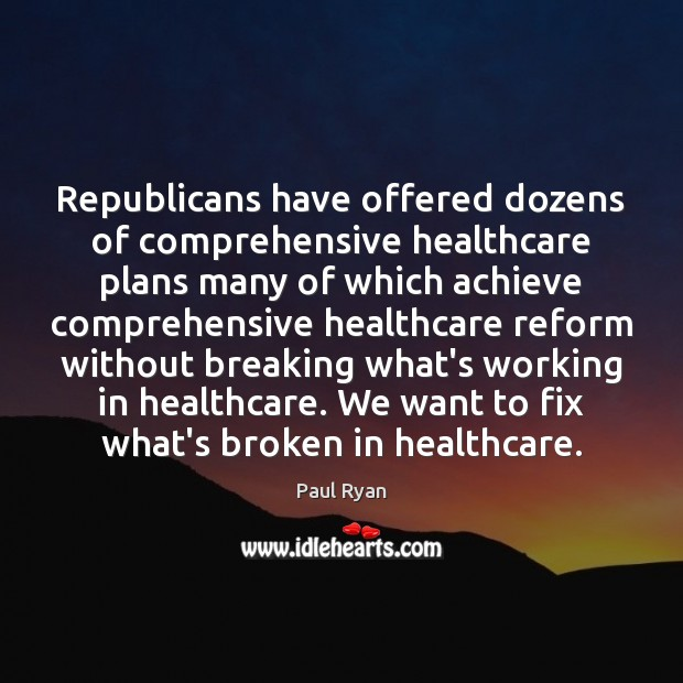 Republicans have offered dozens of comprehensive healthcare plans many of which achieve Paul Ryan Picture Quote