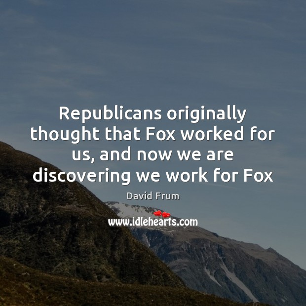 Republicans originally thought that Fox worked for us, and now we are David Frum Picture Quote