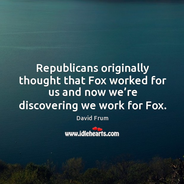 Republicans originally thought that fox worked for us and now we're discovering we work for fox. David Frum Picture Quote