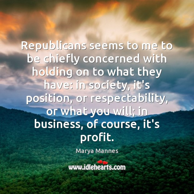 Republicans seems to me to be chiefly concerned with holding on to Marya Mannes Picture Quote