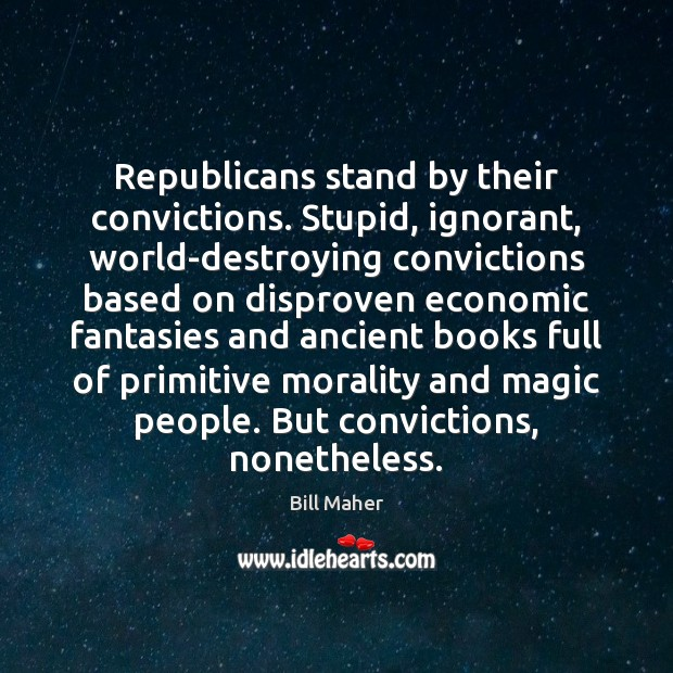 Republicans stand by their convictions. Stupid, ignorant, world-destroying convictions based on disproven Bill Maher Picture Quote