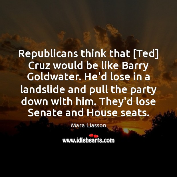 Image, Republicans think that [Ted] Cruz would be like Barry Goldwater. He'd lose