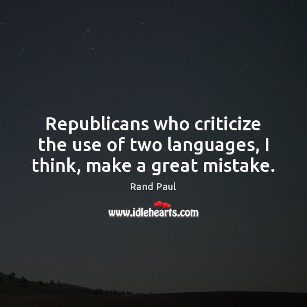 Republicans who criticize the use of two languages, I think, make a great mistake. Criticize Quotes Image