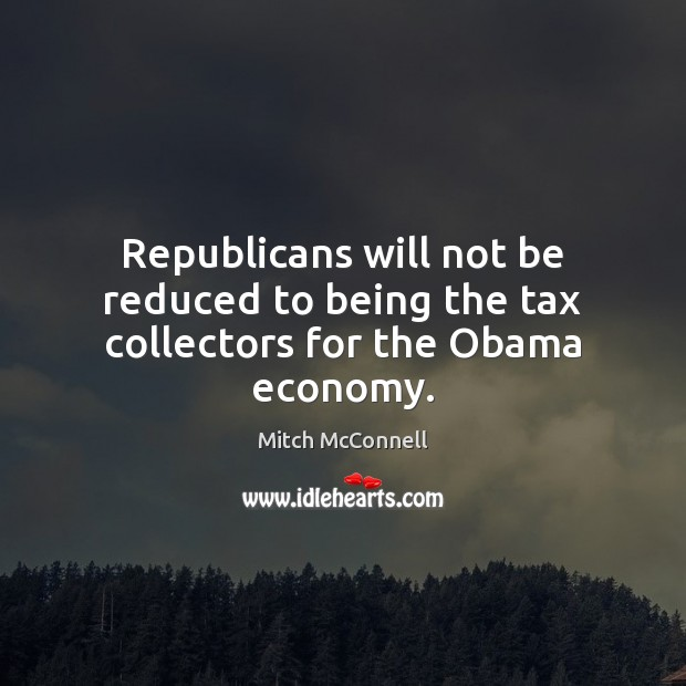Republicans will not be reduced to being the tax collectors for the Obama economy. Mitch McConnell Picture Quote