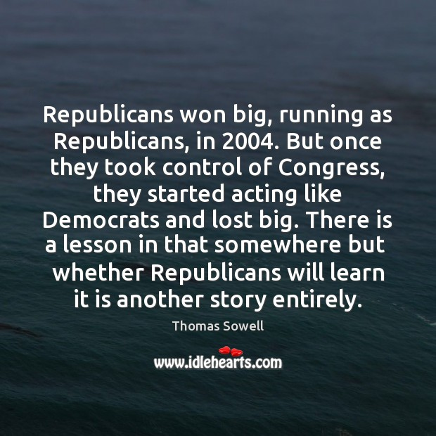 Republicans won big, running as Republicans, in 2004. But once they took control Thomas Sowell Picture Quote