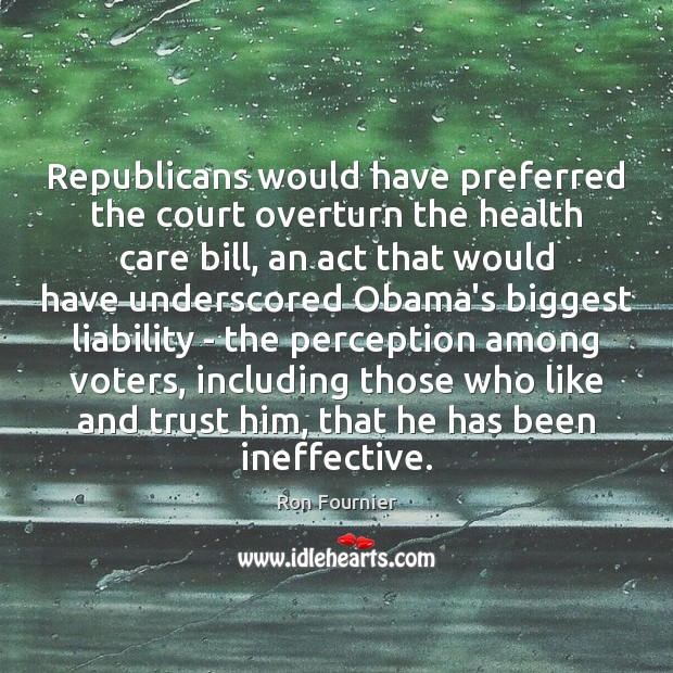 Republicans would have preferred the court overturn the health care bill, an Ron Fournier Picture Quote