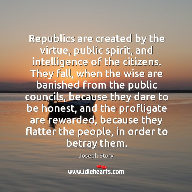 Republics are created by the virtue, public spirit, and intelligence of the citizens. Image