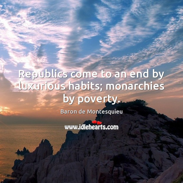 Republics come to an end by luxurious habits; monarchies by poverty. Baron de Montesquieu Picture Quote