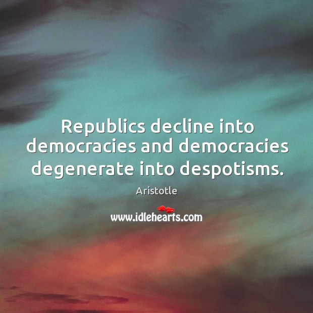Image, Republics decline into democracies and democracies degenerate into despotisms.