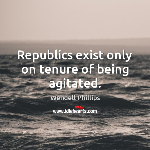 Republics exist only on tenure of being agitated. Wendell Phillips Picture Quote