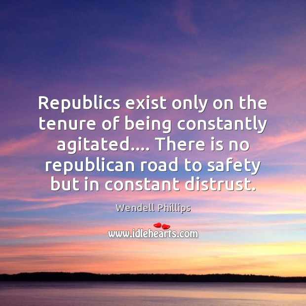 Republics exist only on the tenure of being constantly agitated…. There is Image