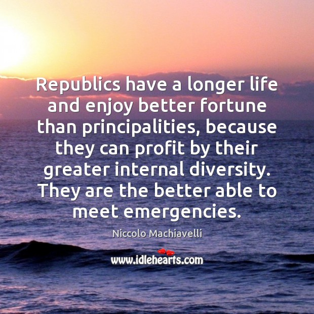 Image, Republics have a longer life and enjoy better fortune than principalities, because