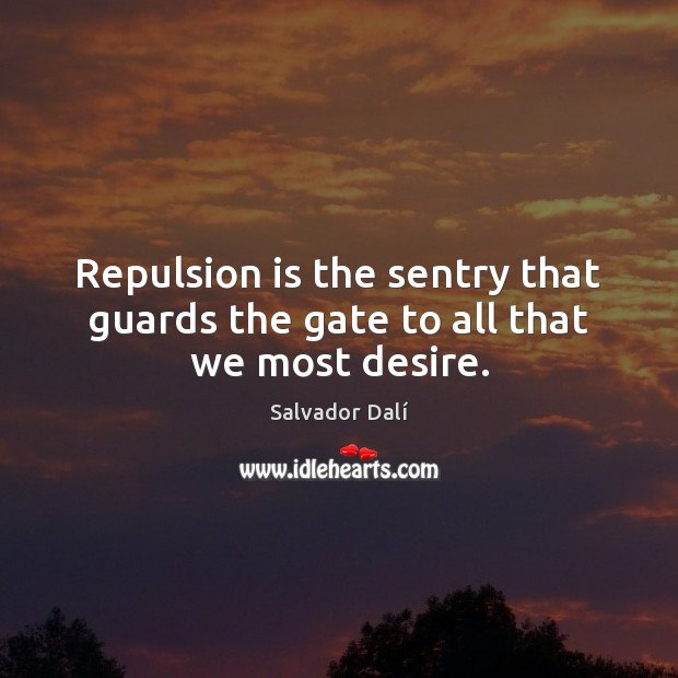 Repulsion is the sentry that guards the gate to all that we most desire. Image