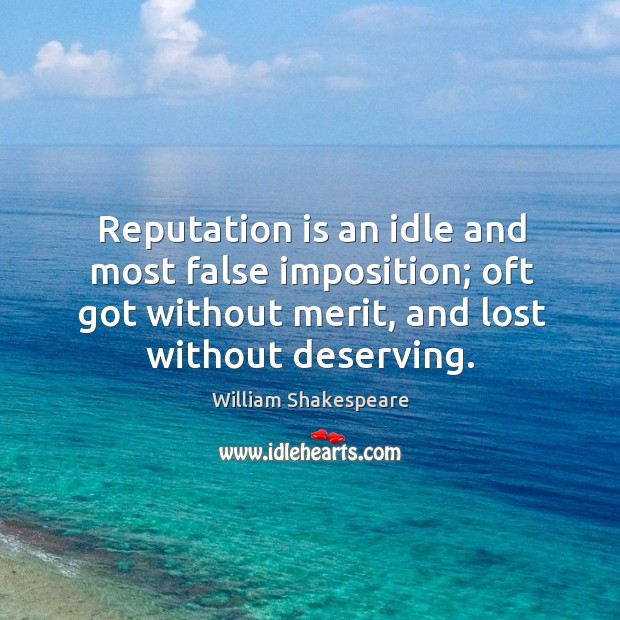 Reputation is an idle and most false imposition; oft got without merit, and lost without deserving. Image