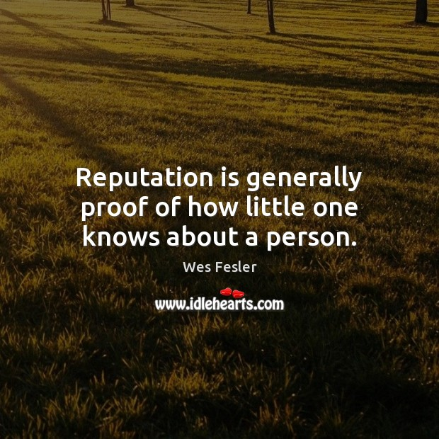 Reputation is generally proof of how little one knows about a person. Wes Fesler Picture Quote