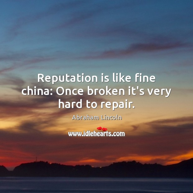 Image, Reputation is like fine china: Once broken it's very hard to repair.