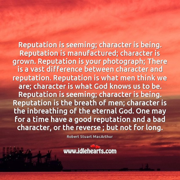 Image, Reputation is seeming; character is being. Reputation is manufactured; character is grown.