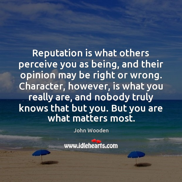 Reputation is what others perceive you as being, and their opinion may John Wooden Picture Quote