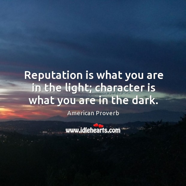Reputation is what you are in the light; character is what you are in the dark. American Proverbs Image