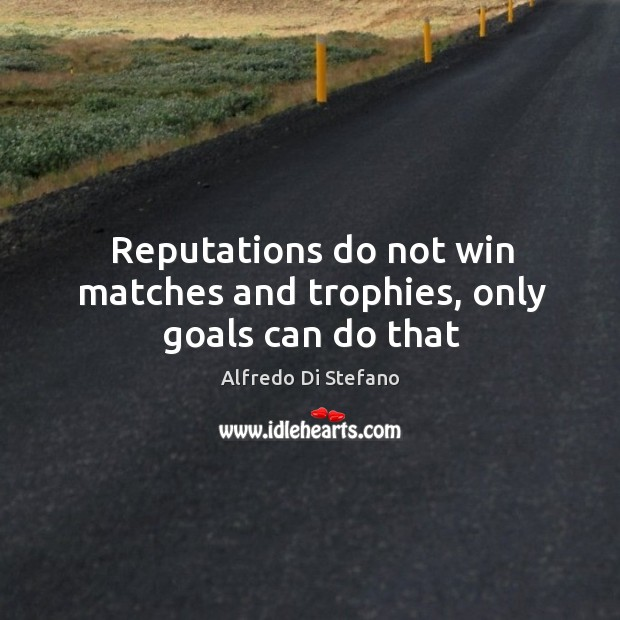 Image, Reputations do not win matches and trophies, only goals can do that