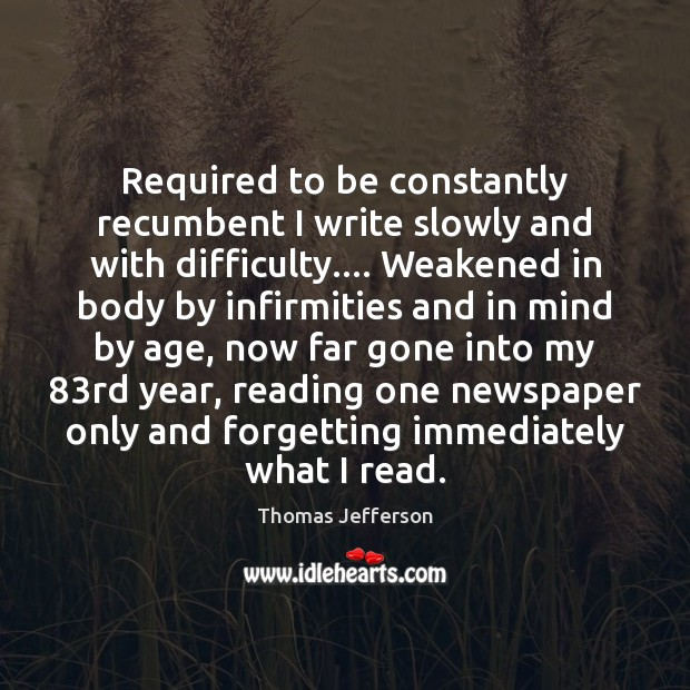 Required to be constantly recumbent I write slowly and with difficulty…. Weakened Thomas Jefferson Picture Quote