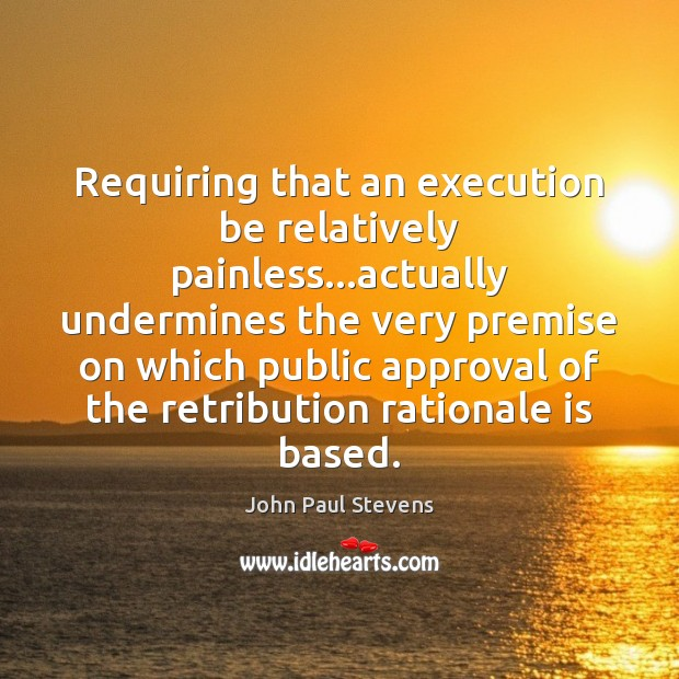 Requiring that an execution be relatively painless…actually undermines the very premise John Paul Stevens Picture Quote