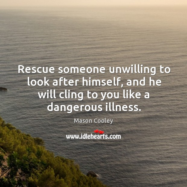 Rescue someone unwilling to look after himself, and he will cling to you like a dangerous illness. Image